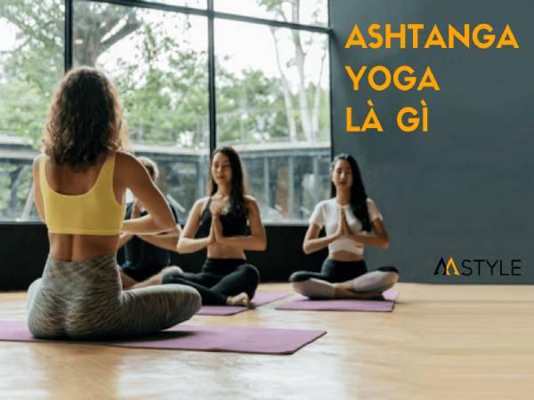 Ashtanga Yoga là gì? Những bài tập trong Ashtanga Yoga